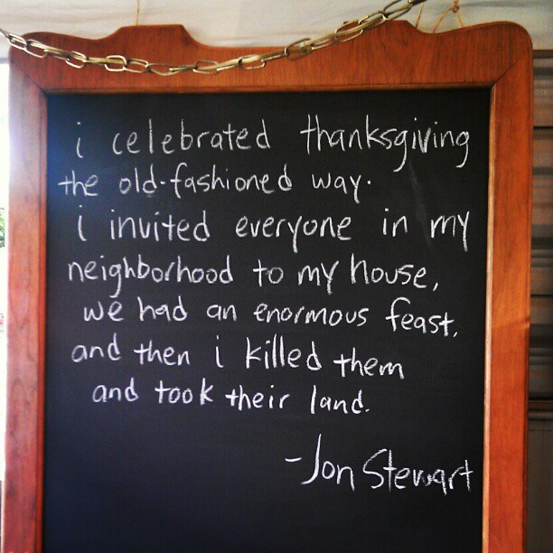 "@DisregardenFlea Chalk Quote of the day: ""I celebrated Thanksgiving the old-fashioned way. I invited everyone in my neighborhood to my house, we had an enormous feast, and then I killed them and took their land."" - Jon Stewart #MelroseTradingPost #fleamarket #dailyshow #chalk #quote #jonstewart"